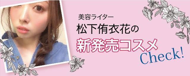美容ライター松下侑衣花の新作コスメ・メイクCheck!