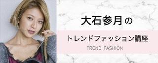 大石参月のトレンドファッション講座♡